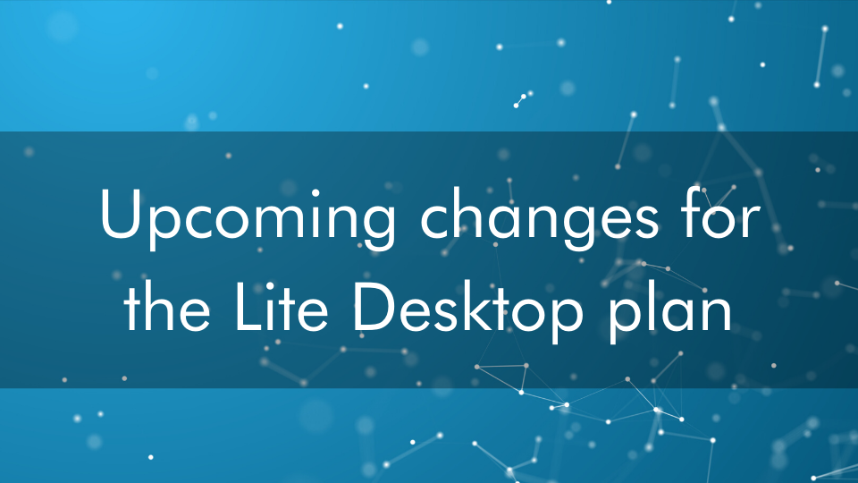 Announcement: Upcoming changes for the Lite Desktop plan