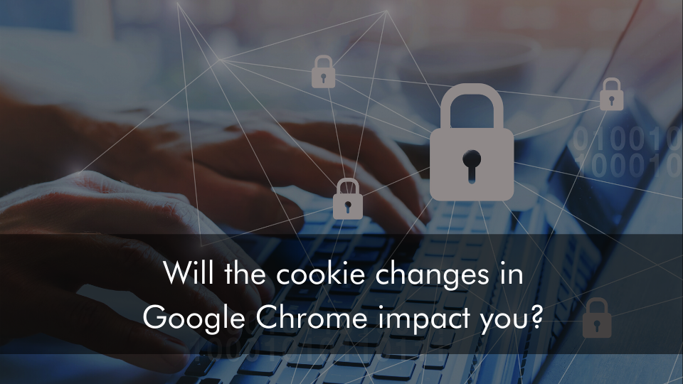 Will the cookie changes in Google Chrome impact you?