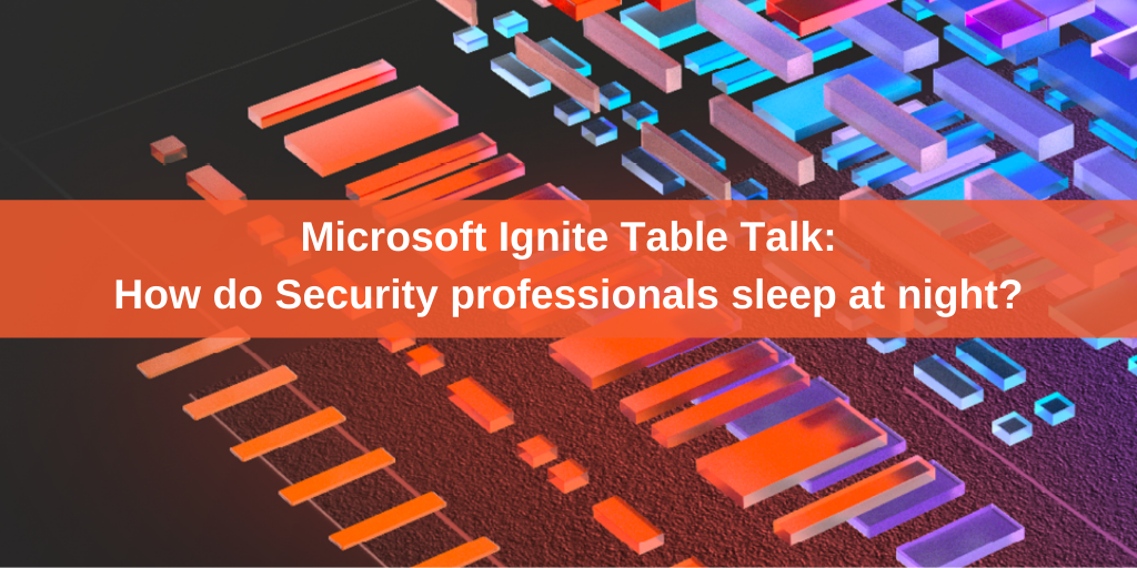 Microsoft Ignite Table Talk - How do Security professionals sleep at night?